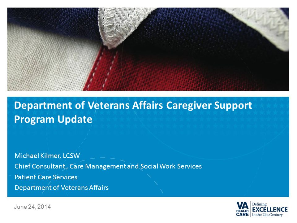 Department of Veterans Affairs Caregiver Support Program Update Michael Kilmer, LCSW Chief Consultant, Care Management and Social Work Services Patient Care Services Department of Veterans Affairs June 24, 2014
