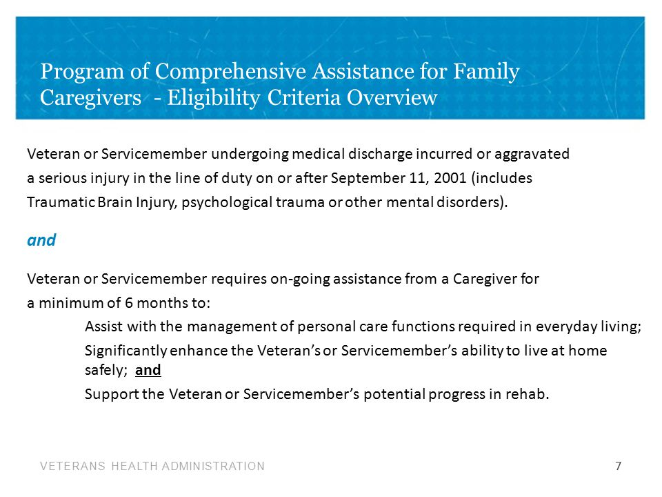 VETERANS HEALTH ADMINISTRATION Program of Comprehensive Assistance for Family Caregivers - Eligibility Criteria Overview Veteran or Servicemember undergoing medical discharge incurred or aggravated a serious injury in the line of duty on or after September 11, 2001 (includes Traumatic Brain Injury, psychological trauma or other mental disorders).