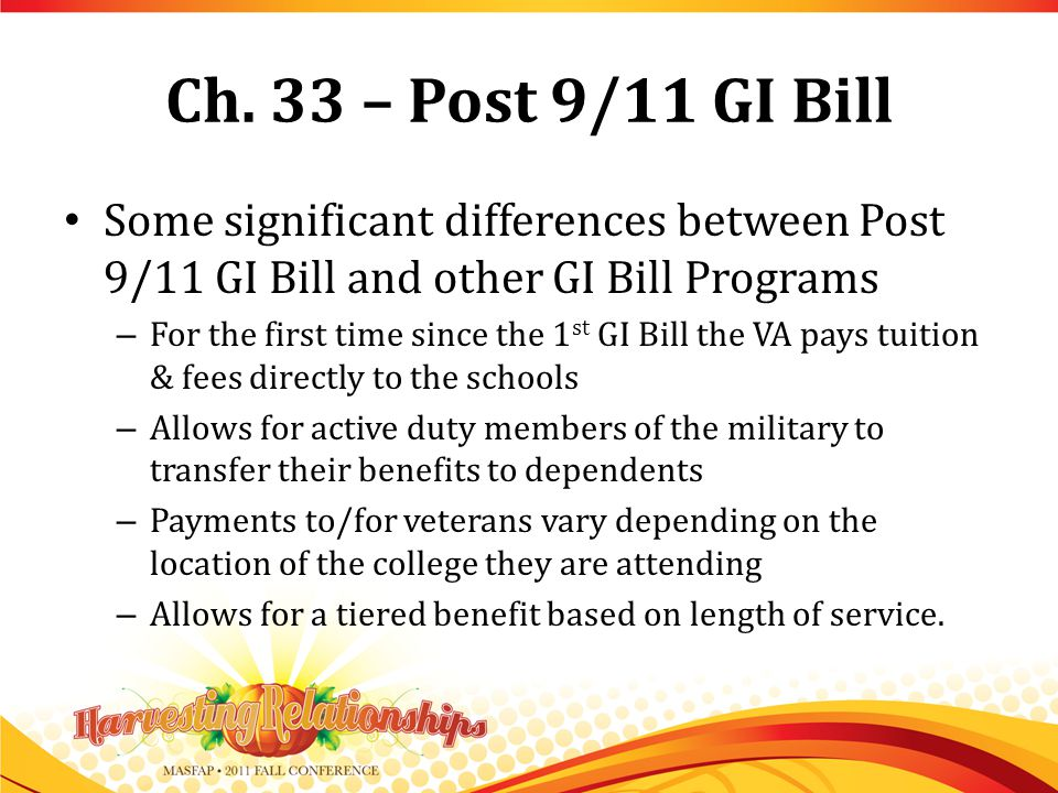 Ch. 33 – Post 9/11 GI Bill Some significant differences between Post 9/11 GI Bill and other GI Bill Programs – For the first time since the 1 st GI Bi