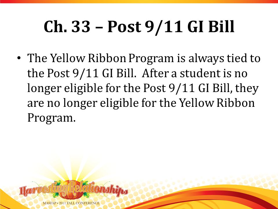 Ch. 33 – Post 9/11 GI Bill The Yellow Ribbon Program is always tied to the Post 9/11 GI Bill.