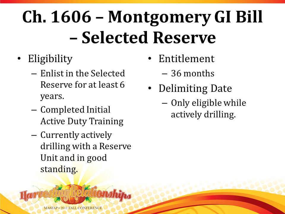 Ch. 1606 – Montgomery GI Bill – Selected Reserve Eligibility – Enlist in the Selected Reserve for at least 6 years. – Completed Initial Active Duty Tr