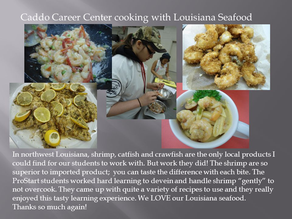 Caddo Career Center cooking with Louisiana Seafood In northwest Louisiana, shrimp, catfish and crawfish are the only local products I could find for our students to work with.