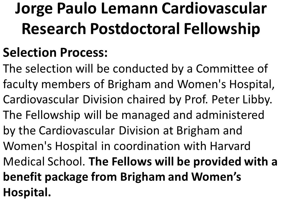 Jorge Paulo Lemann Cardiovascular Research Postdoctoral Fellowship Selection Process: The selection will be conducted by a Committee of faculty members of Brigham and Women s Hospital, Cardiovascular Division chaired by Prof.