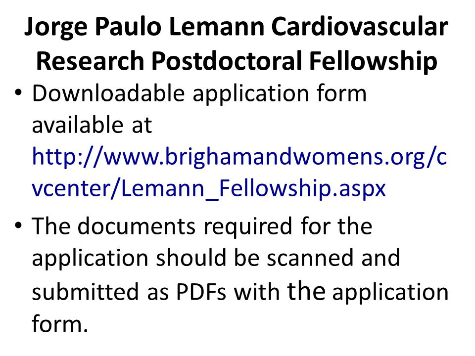 Jorge Paulo Lemann Cardiovascular Research Postdoctoral Fellowship Downloadable application form available at http://www.brighamandwomens.org/c vcenter/Lemann_Fellowship.aspx The documents required for the application should be scanned and submitted as PDFs with the application form.