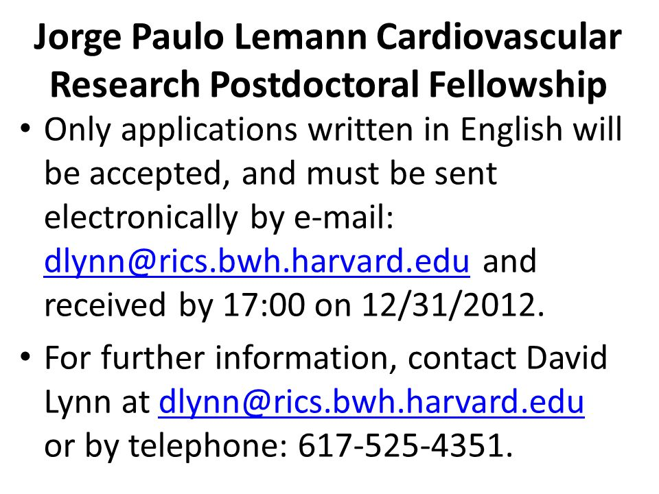 Jorge Paulo Lemann Cardiovascular Research Postdoctoral Fellowship Only applications written in English will be accepted, and must be sent electronically by e-mail: dlynn@rics.bwh.harvard.edu and received by 17:00 on 12/31/2012.