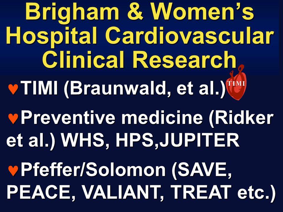 Brigham & Women's Hospital Cardiovascular Clinical Research TIMI (Braunwald, et al.) TIMI (Braunwald, et al.) Preventive medicine (Ridker et al.) WHS, HPS,JUPITER Preventive medicine (Ridker et al.) WHS, HPS,JUPITER Pfeffer/Solomon (SAVE, PEACE, VALIANT, TREAT etc.) Pfeffer/Solomon (SAVE, PEACE, VALIANT, TREAT etc.)