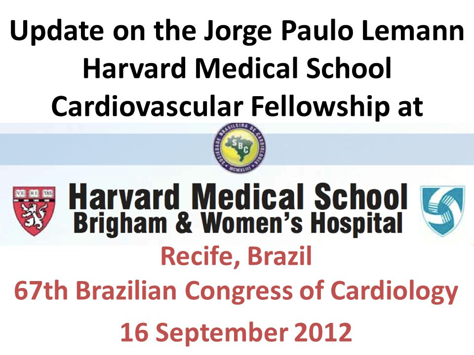 Update on the Jorge Paulo Lemann Harvard Medical School Cardiovascular Fellowship at Brigham and Women's Hospital Recife, Brazil 67th Brazilian Congress of Cardiology 16 September 2012