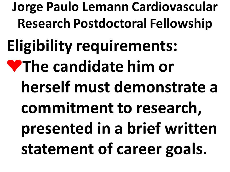 Jorge Paulo Lemann Cardiovascular Research Postdoctoral Fellowship Eligibility requirements: ❤ The candidate him or herself must demonstrate a commitment to research, presented in a brief written statement of career goals.