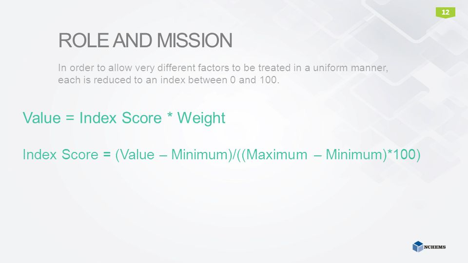 ROLE AND MISSION In order to allow very different factors to be treated in a uniform manner, each is reduced to an index between 0 and 100. 12 Value =