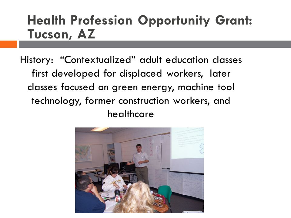 History: Contextualized adult education classes first developed for displaced workers, later classes focused on green energy, machine tool technology, former construction workers, and healthcare Health Profession Opportunity Grant: Tucson, AZ