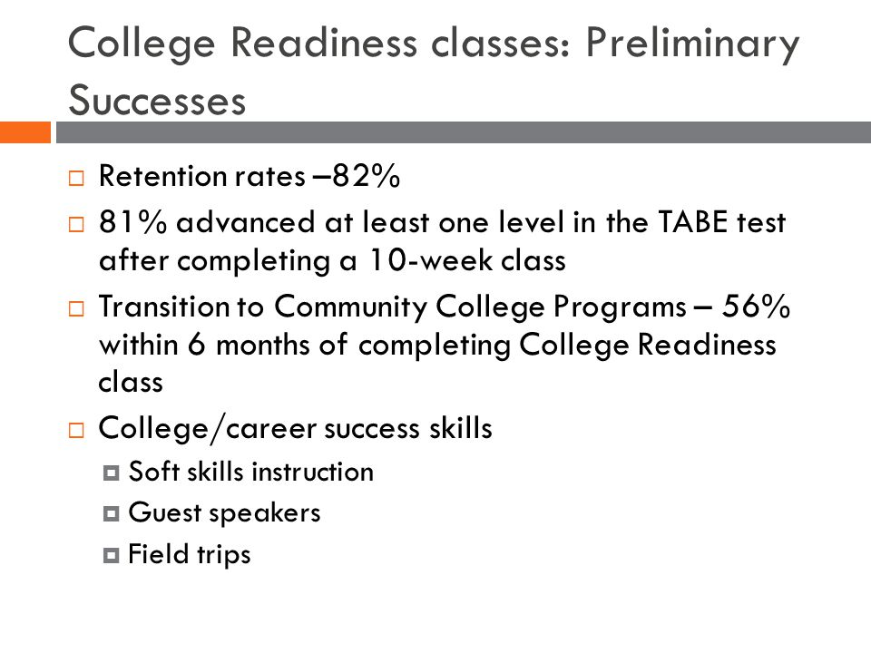 College Readiness classes: Preliminary Successes  Retention rates –82%  81% advanced at least one level in the TABE test after completing a 10-week class  Transition to Community College Programs – 56% within 6 months of completing College Readiness class  College/career success skills  Soft skills instruction  Guest speakers  Field trips