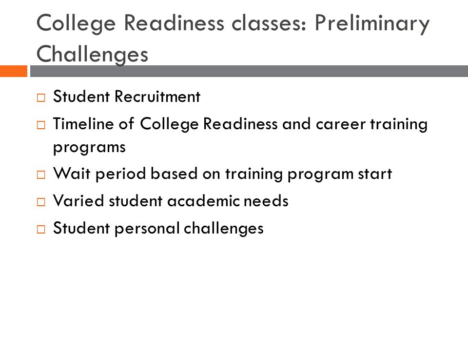  Student Recruitment  Timeline of College Readiness and career training programs  Wait period based on training program start  Varied student academic needs  Student personal challenges College Readiness classes: Preliminary Challenges