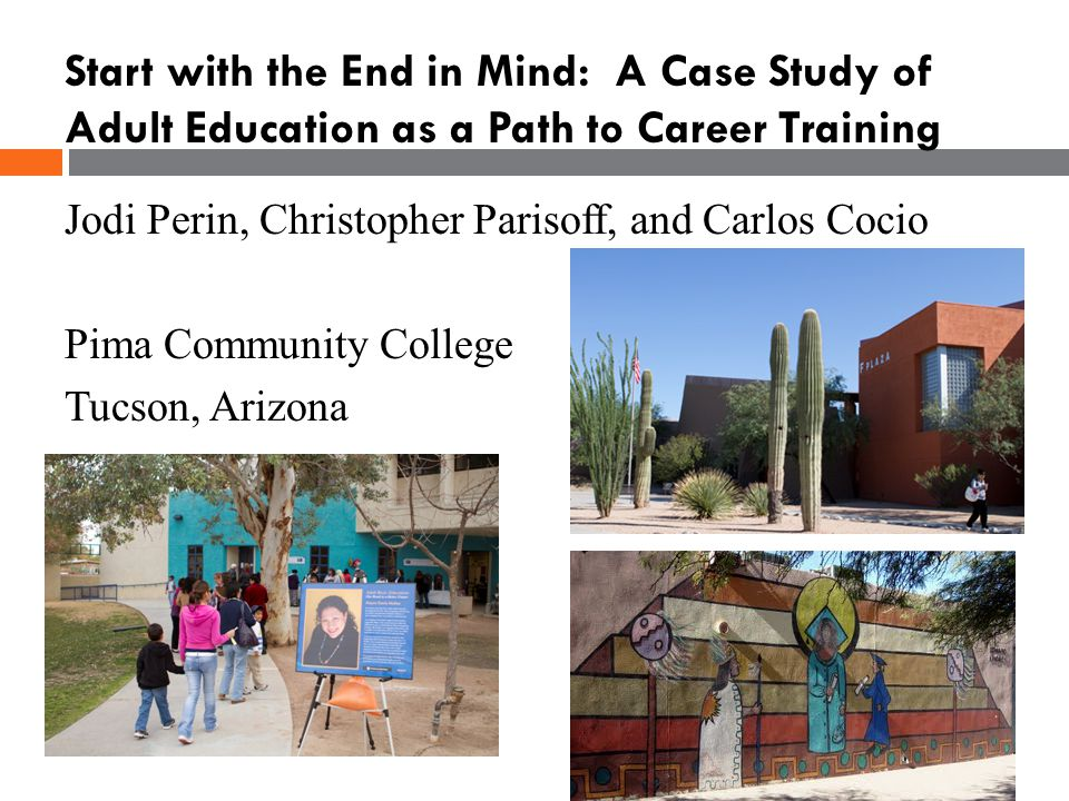 Jodi Perin, Christopher Parisoff, and Carlos Cocio Pima Community College Tucson, Arizona Start with the End in Mind: A Case Study of Adult Education as a Path to Career Training
