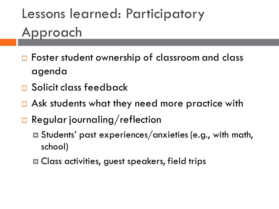 Lessons learned: Participatory Approach  Foster student ownership of classroom and class agenda  Solicit class feedback  Ask students what they need more practice with  Regular journaling/reflection  Students' past experiences/anxieties (e.g., with math, school)  Class activities, guest speakers, field trips