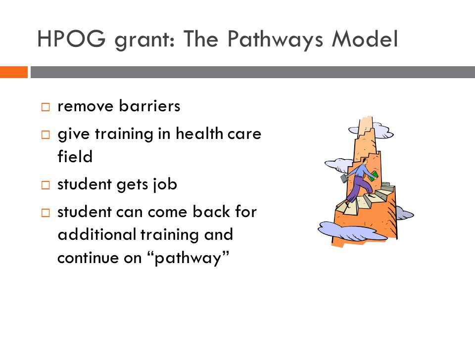 HPOG grant: The Pathways Model  remove barriers  give training in health care field  student gets job  student can come back for additional training and continue on pathway