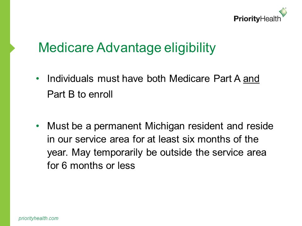 priorityhealth.com Medicare Advantage eligibility Individuals must have both Medicare Part A and Part B to enroll Must be a permanent Michigan resident and reside in our service area for at least six months of the year.