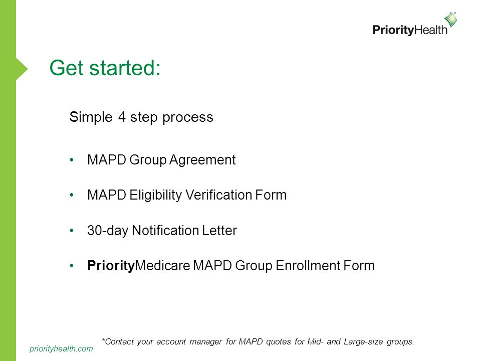 priorityhealth.com Simple 4 step process MAPD Group Agreement MAPD Eligibility Verification Form 30-day Notification Letter PriorityMedicare MAPD Group Enrollment Form Get started: *Contact your account manager for MAPD quotes for Mid- and Large-size groups.
