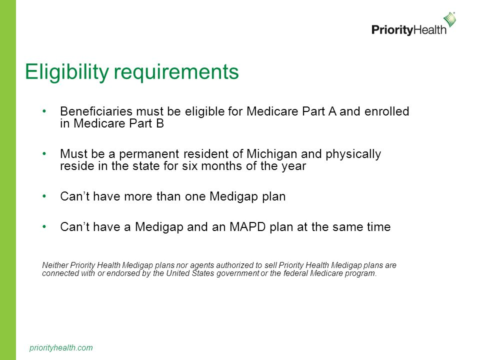 priorityhealth.com Eligibility requirements Beneficiaries must be eligible for Medicare Part A and enrolled in Medicare Part B Must be a permanent resident of Michigan and physically reside in the state for six months of the year Can't have more than one Medigap plan Can't have a Medigap and an MAPD plan at the same time Neither Priority Health Medigap plans nor agents authorized to sell Priority Health Medigap plans are connected with or endorsed by the United States government or the federal Medicare program.