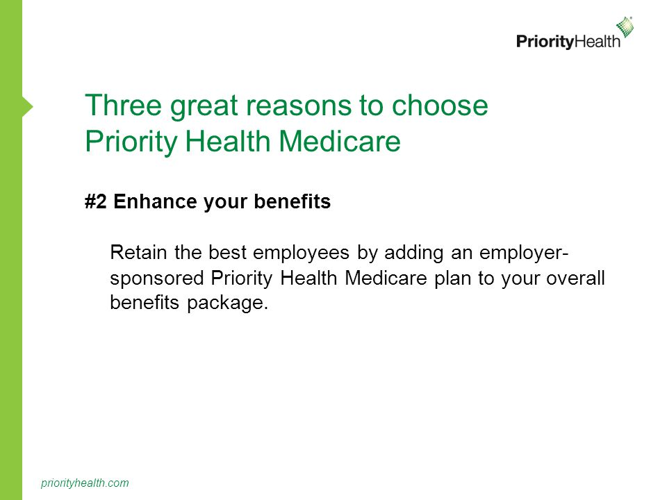 priorityhealth.com Three great reasons to choose Priority Health Medicare #2 Enhance your benefits Retain the best employees by adding an employer- sponsored Priority Health Medicare plan to your overall benefits package.