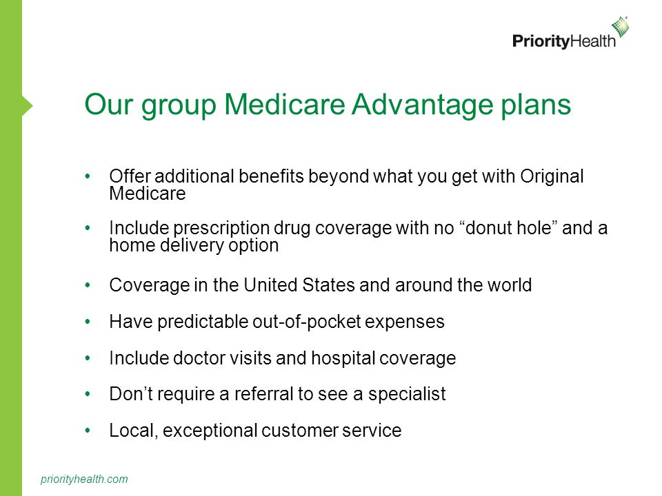 priorityhealth.com Our group Medicare Advantage plans Offer additional benefits beyond what you get with Original Medicare Include prescription drug coverage with no donut hole and a home delivery option Coverage in the United States and around the world Have predictable out-of-pocket expenses Include doctor visits and hospital coverage Don't require a referral to see a specialist Local, exceptional customer service