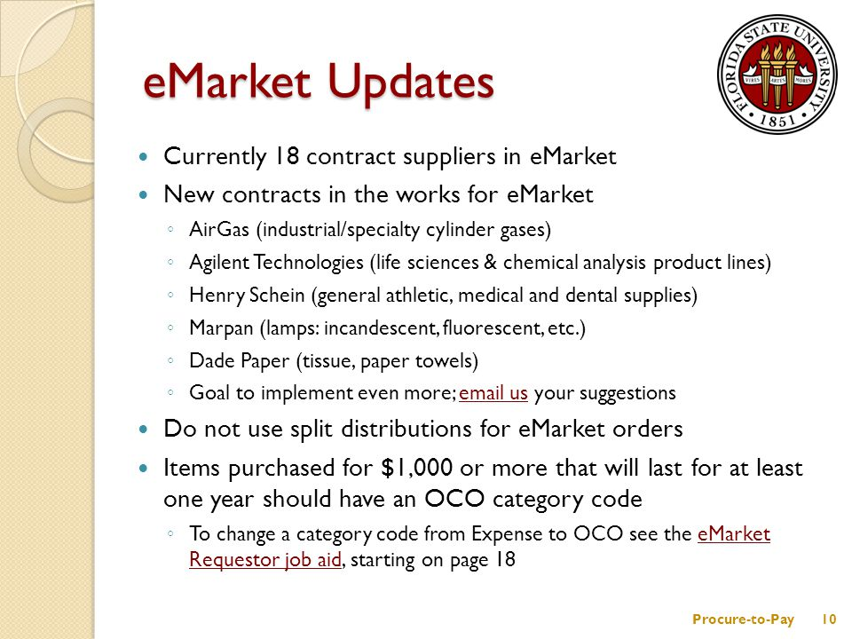 Currently 18 contract suppliers in eMarket New contracts in the works for eMarket ◦ AirGas (industrial/specialty cylinder gases) ◦ Agilent Technologies (life sciences & chemical analysis product lines) ◦ Henry Schein (general athletic, medical and dental supplies) ◦ Marpan (lamps: incandescent, fluorescent, etc.) ◦ Dade Paper (tissue, paper towels) ◦ Goal to implement even more; email us your suggestionsemail us Do not use split distributions for eMarket orders Items purchased for $1,000 or more that will last for at least one year should have an OCO category code ◦ To change a category code from Expense to OCO see the eMarket Requestor job aid, starting on page 18eMarket Requestor job aid eMarket Updates Procure-to-Pay10