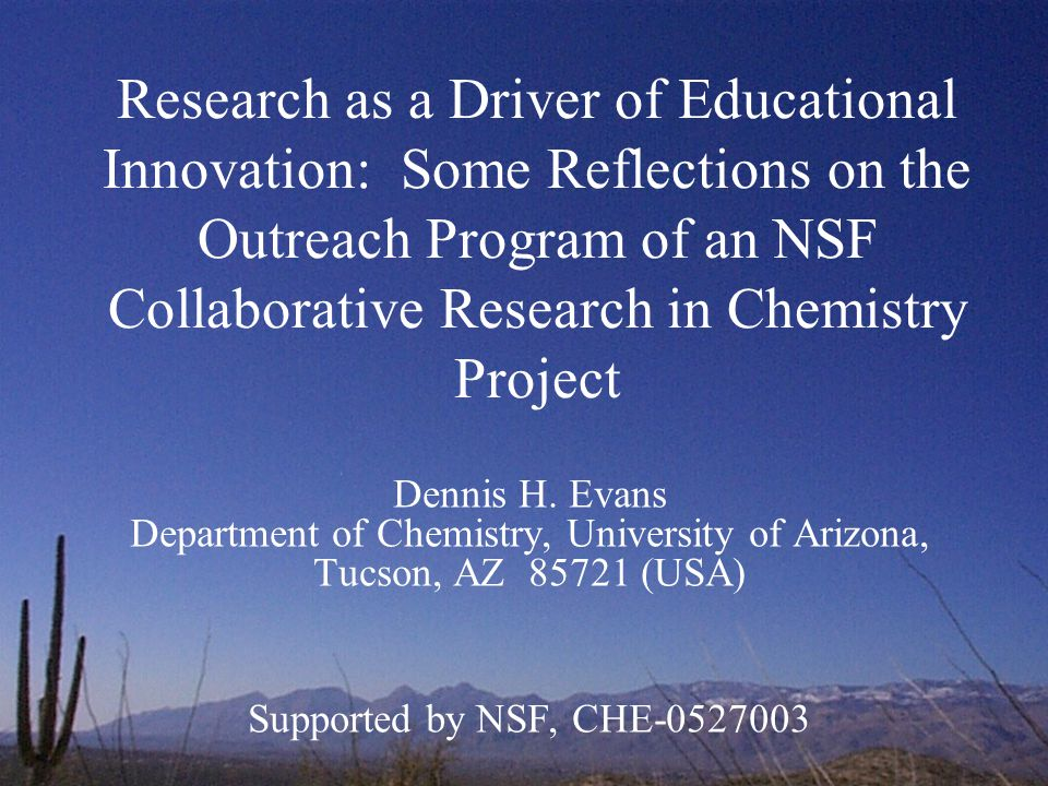 Research as a Driver of Educational Innovation: Some Reflections on the Outreach Program of an NSF Collaborative Research in Chemistry Project Dennis H.