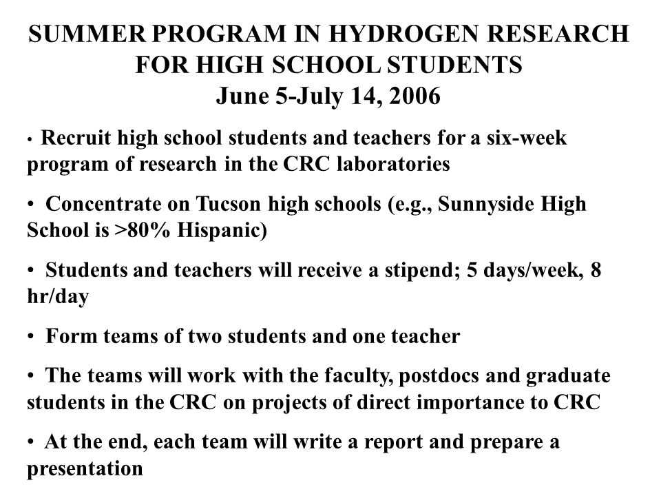 SUMMER PROGRAM IN HYDROGEN RESEARCH FOR HIGH SCHOOL STUDENTS June 5-July 14, 2006 Recruit high school students and teachers for a six-week program of research in the CRC laboratories Concentrate on Tucson high schools (e.g., Sunnyside High School is >80% Hispanic) Students and teachers will receive a stipend; 5 days/week, 8 hr/day Form teams of two students and one teacher The teams will work with the faculty, postdocs and graduate students in the CRC on projects of direct importance to CRC At the end, each team will write a report and prepare a presentation