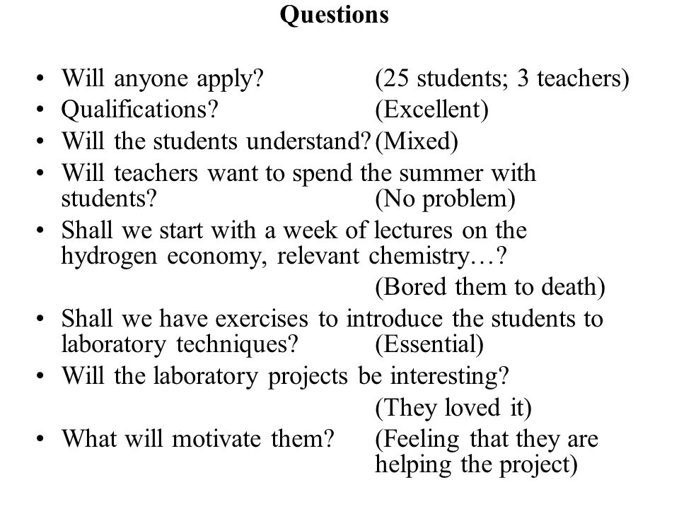 Questions Will anyone apply (25 students; 3 teachers) Qualifications (Excellent) Will the students understand (Mixed) Will teachers want to spend the summer with students (No problem) Shall we start with a week of lectures on the hydrogen economy, relevant chemistry….