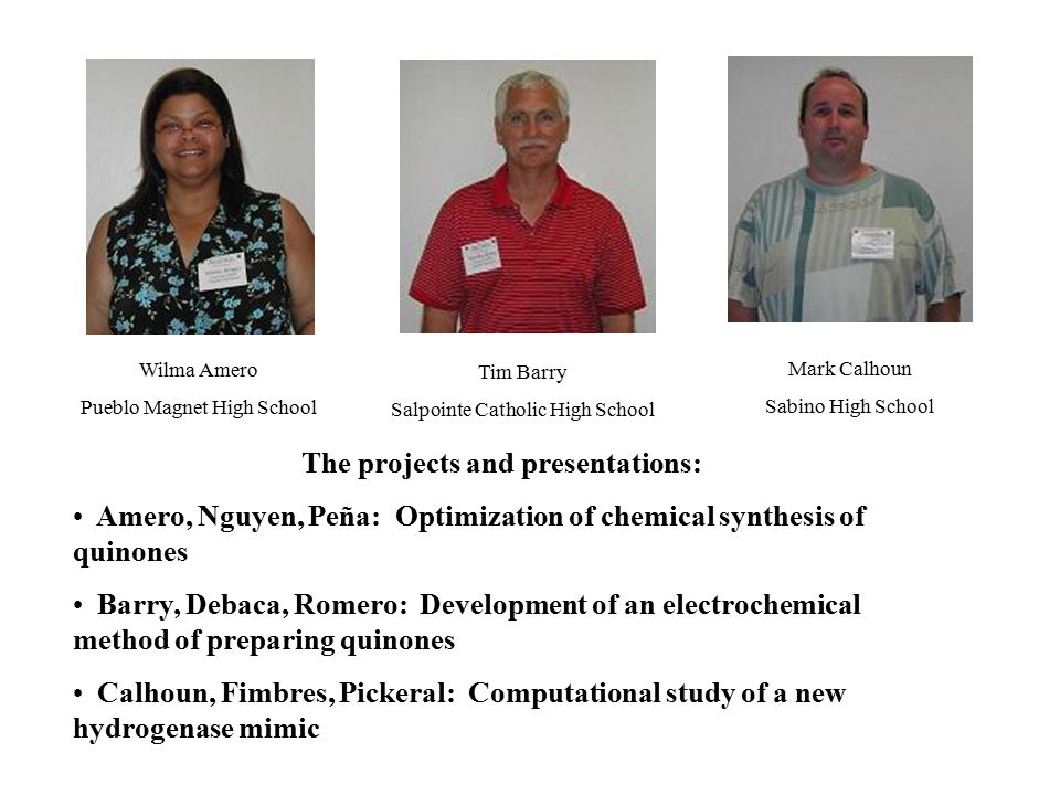 Wilma Amero Pueblo Magnet High School Tim Barry Salpointe Catholic High School Mark Calhoun Sabino High School The projects and presentations: Amero, Nguyen, Peña: Optimization of chemical synthesis of quinones Barry, Debaca, Romero: Development of an electrochemical method of preparing quinones Calhoun, Fimbres, Pickeral: Computational study of a new hydrogenase mimic