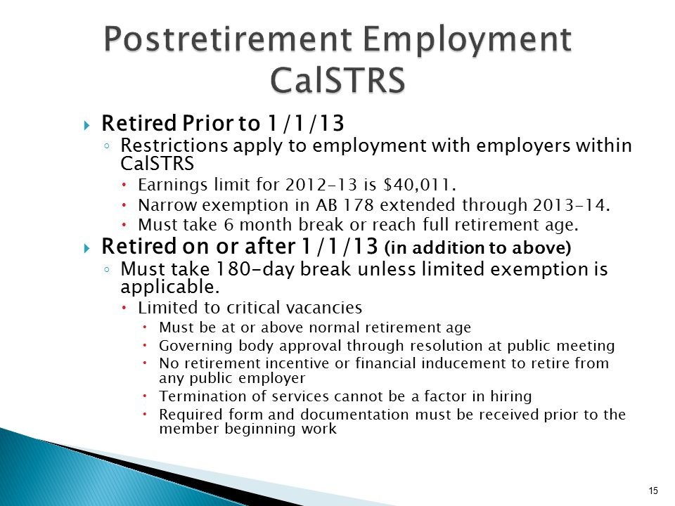  Retired Prior to 1/1/13 ◦ Restrictions apply to employment with employers within CalSTRS  Earnings limit for 2012-13 is $40,011.