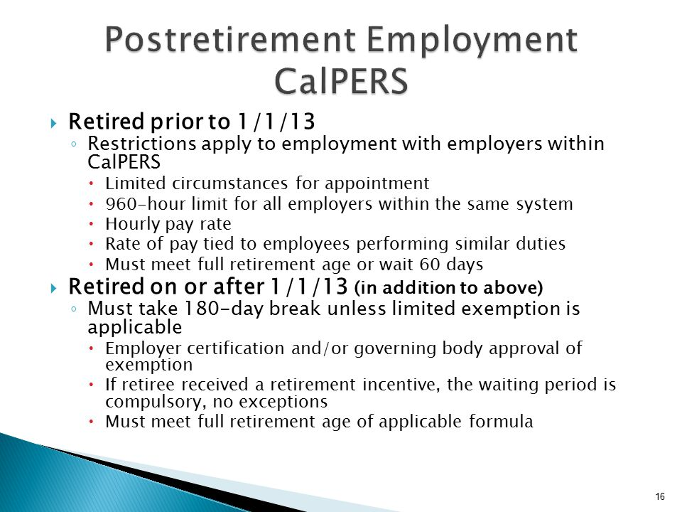  Retired prior to 1/1/13 ◦ Restrictions apply to employment with employers within CalPERS  Limited circumstances for appointment  960-hour limit for all employers within the same system  Hourly pay rate  Rate of pay tied to employees performing similar duties  Must meet full retirement age or wait 60 days  Retired on or after 1/1/13 (in addition to above) ◦ Must take 180-day break unless limited exemption is applicable  Employer certification and/or governing body approval of exemption  If retiree received a retirement incentive, the waiting period is compulsory, no exceptions  Must meet full retirement age of applicable formula 16