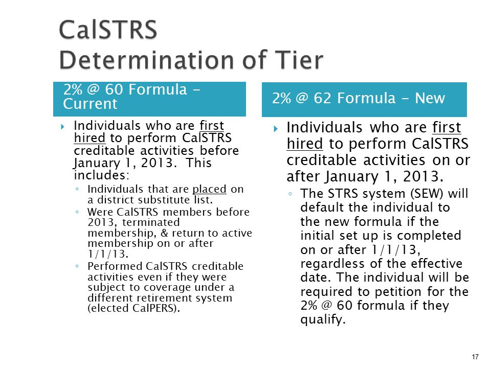 2% @ 60 Formula - Current 2% @ 62 Formula - New  Individuals who are first hired to perform CalSTRS creditable activities before January 1, 2013.