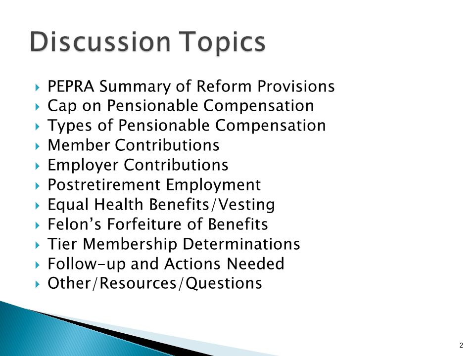  PEPRA Summary of Reform Provisions  Cap on Pensionable Compensation  Types of Pensionable Compensation  Member Contributions  Employer Contributions  Postretirement Employment  Equal Health Benefits/Vesting  Felon's Forfeiture of Benefits  Tier Membership Determinations  Follow-up and Actions Needed  Other/Resources/Questions 2