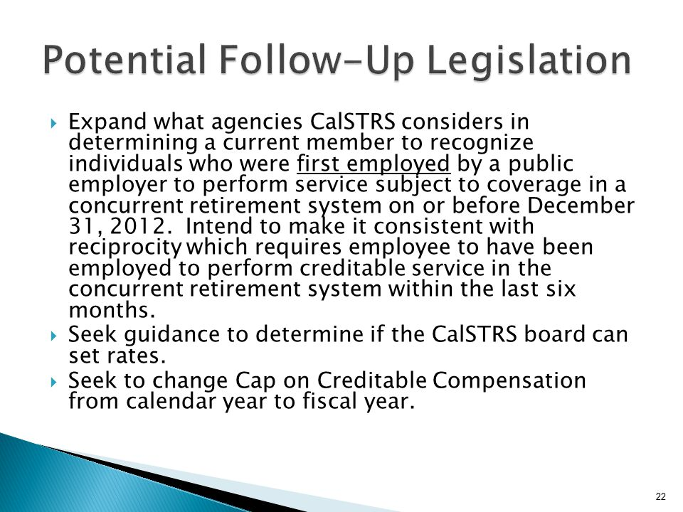  Expand what agencies CalSTRS considers in determining a current member to recognize individuals who were first employed by a public employer to perform service subject to coverage in a concurrent retirement system on or before December 31, 2012.