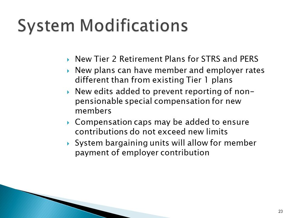  New Tier 2 Retirement Plans for STRS and PERS  New plans can have member and employer rates different than from existing Tier 1 plans  New edits added to prevent reporting of non- pensionable special compensation for new members  Compensation caps may be added to ensure contributions do not exceed new limits  System bargaining units will allow for member payment of employer contribution 23
