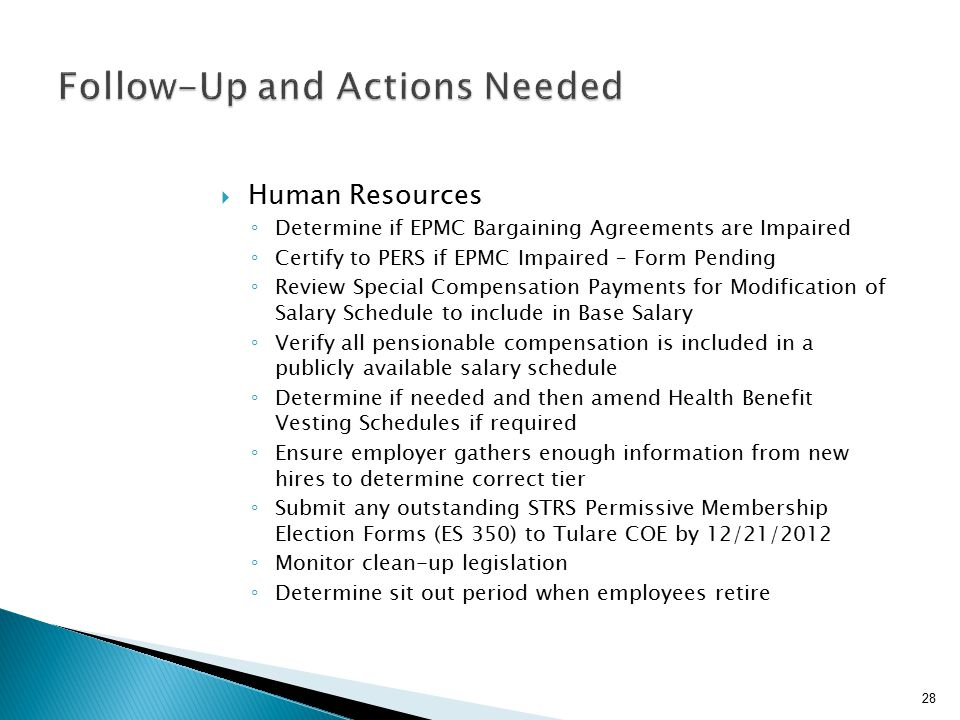  Human Resources ◦ Determine if EPMC Bargaining Agreements are Impaired ◦ Certify to PERS if EPMC Impaired – Form Pending ◦ Review Special Compensation Payments for Modification of Salary Schedule to include in Base Salary ◦ Verify all pensionable compensation is included in a publicly available salary schedule ◦ Determine if needed and then amend Health Benefit Vesting Schedules if required ◦ Ensure employer gathers enough information from new hires to determine correct tier ◦ Submit any outstanding STRS Permissive Membership Election Forms (ES 350) to Tulare COE by 12/21/2012 ◦ Monitor clean-up legislation ◦ Determine sit out period when employees retire 28