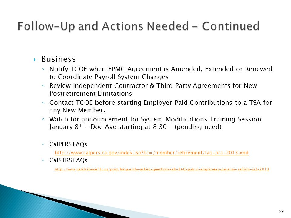  Business ◦ Notify TCOE when EPMC Agreement is Amended, Extended or Renewed to Coordinate Payroll System Changes ◦ Review Independent Contractor & Third Party Agreements for New Postretirement Limitations ◦ Contact TCOE before starting Employer Paid Contributions to a TSA for any New Member.