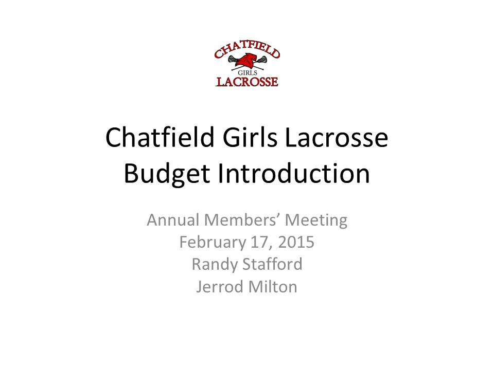 Chatfield Girls Lacrosse Budget Introduction Annual Members' Meeting February 17, 2015 Randy Stafford Jerrod Milton