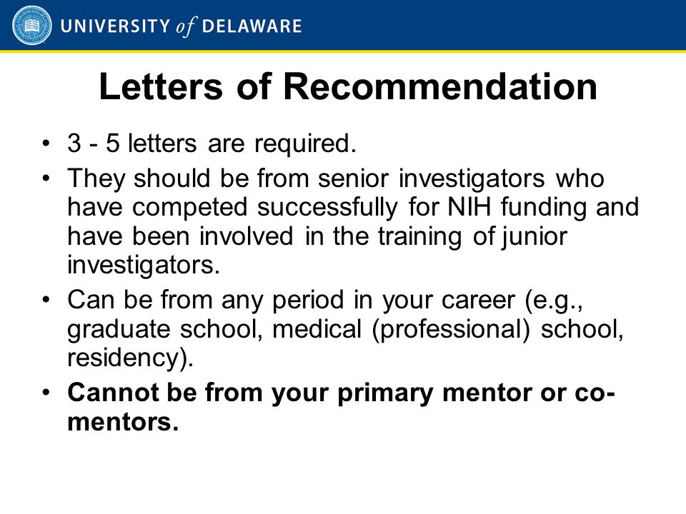 Letters of Recommendation 3 - 5 letters are required. They should be from senior investigators who have competed successfully for NIH funding and have
