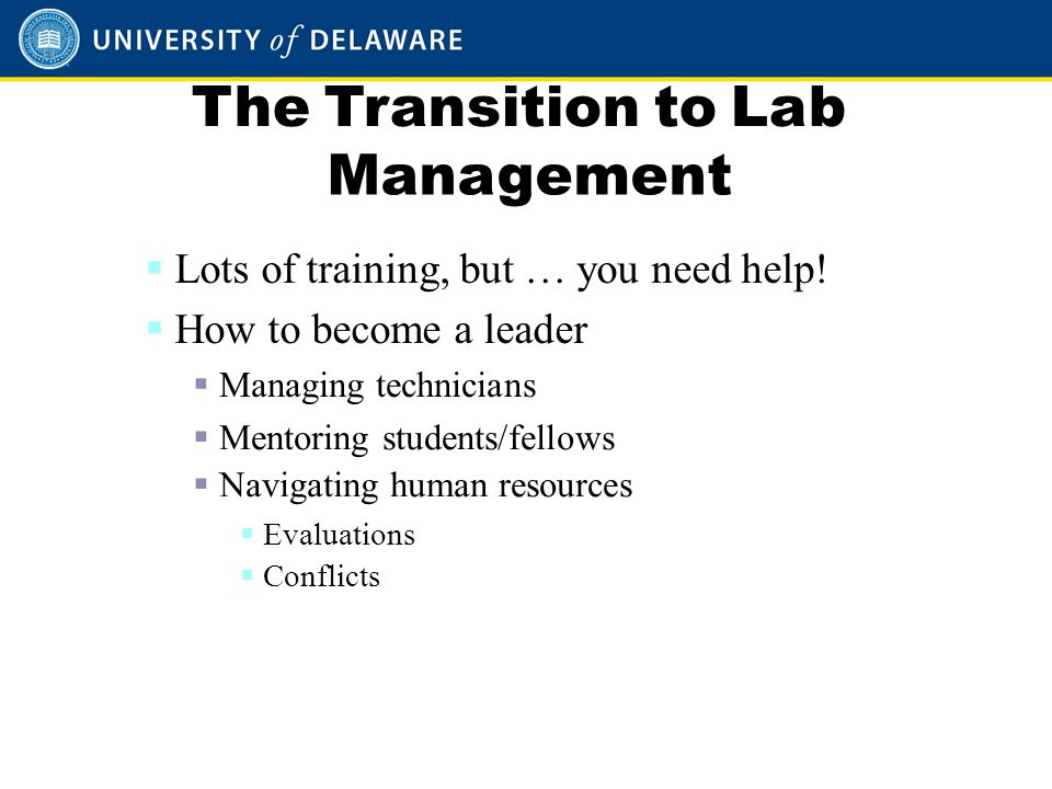 The Transition to Lab Management  Lots of training, but … you need help!  How to become a leader  Managing technicians  Mentoring students/fellows