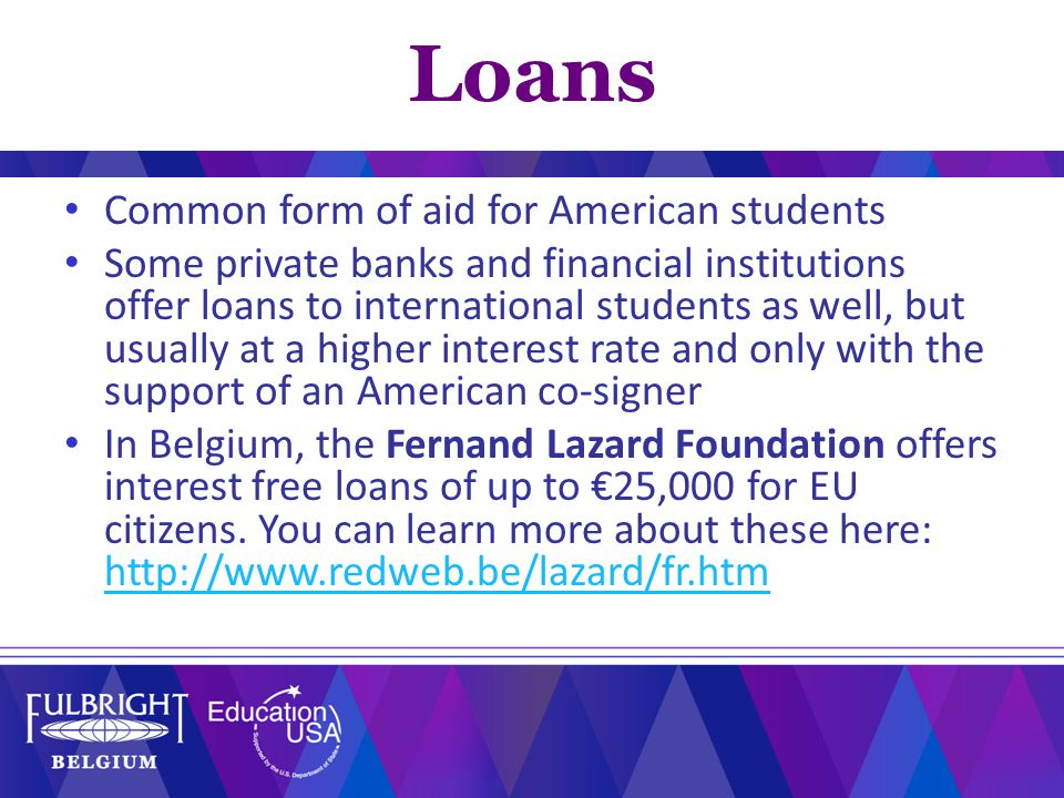 Common form of aid for American students Some private banks and financial institutions offer loans to international students as well, but usually at a higher interest rate and only with the support of an American co-signer In Belgium, the Fernand Lazard Foundation offers interest free loans of up to €25,000 for EU citizens.