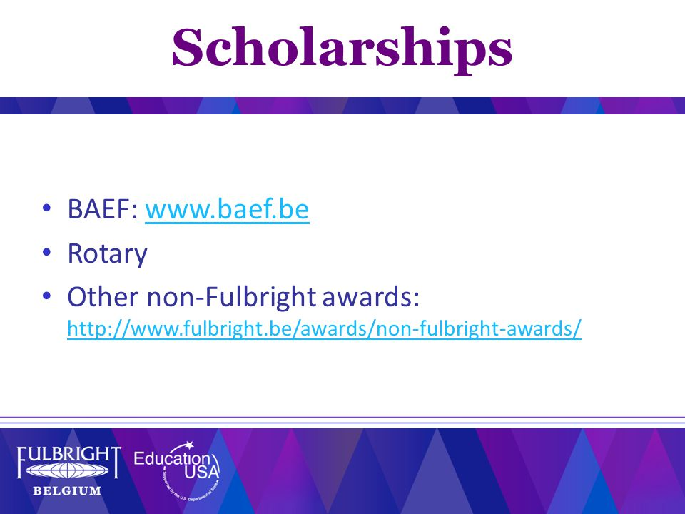 BAEF: www.baef.bewww.baef.be Rotary Other non-Fulbright awards: http://www.fulbright.be/awards/non-fulbright-awards/ http://www.fulbright.be/awards/no