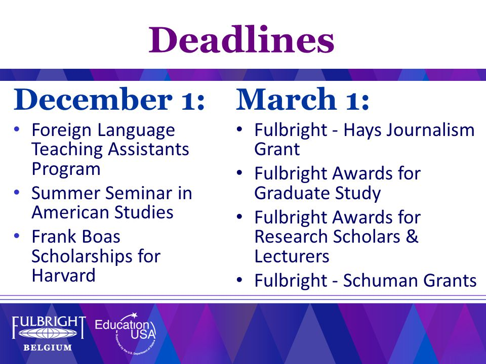 Deadlines December 1: Foreign Language Teaching Assistants Program Summer Seminar in American Studies Frank Boas Scholarships for Harvard March 1: Fulbright - Hays Journalism Grant Fulbright Awards for Graduate Study Fulbright Awards for Research Scholars & Lecturers Fulbright - Schuman Grants
