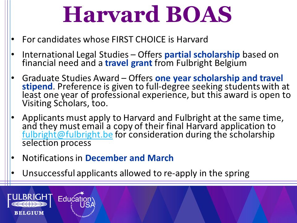 For candidates whose FIRST CHOICE is Harvard International Legal Studies – Offers partial scholarship based on financial need and a travel grant from Fulbright Belgium Graduate Studies Award – Offers one year scholarship and travel stipend.