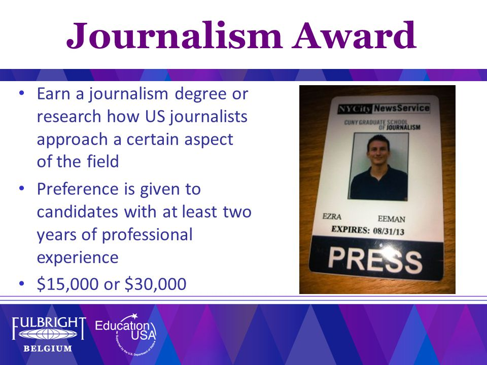 Journalism Award Earn a journalism degree or research how US journalists approach a certain aspect of the field Preference is given to candidates with at least two years of professional experience $15,000 or $30,000