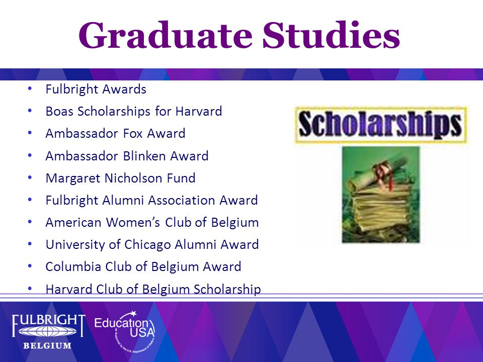 Fulbright Awards Boas Scholarships for Harvard Ambassador Fox Award Ambassador Blinken Award Margaret Nicholson Fund Fulbright Alumni Association Award American Women's Club of Belgium University of Chicago Alumni Award Columbia Club of Belgium Award Harvard Club of Belgium Scholarship Graduate Studies