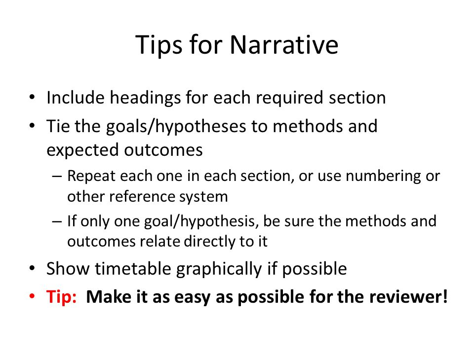 Tips for Narrative Include headings for each required section Tie the goals/hypotheses to methods and expected outcomes – Repeat each one in each section, or use numbering or other reference system – If only one goal/hypothesis, be sure the methods and outcomes relate directly to it Show timetable graphically if possible Tip: Make it as easy as possible for the reviewer!