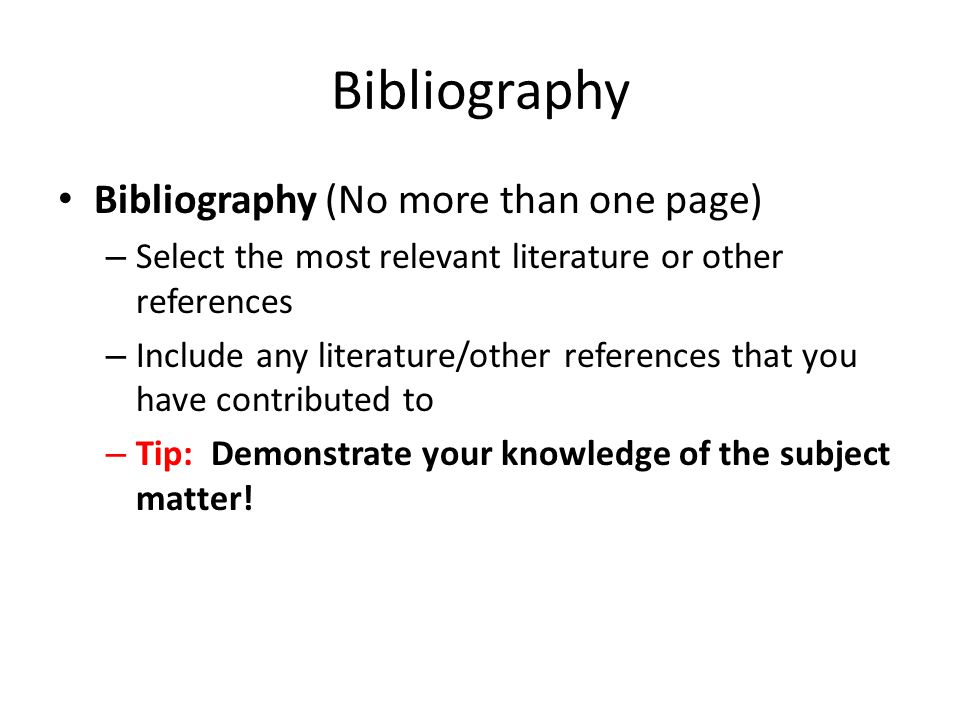 Bibliography Bibliography (No more than one page) – Select the most relevant literature or other references – Include any literature/other references that you have contributed to – Tip: Demonstrate your knowledge of the subject matter!