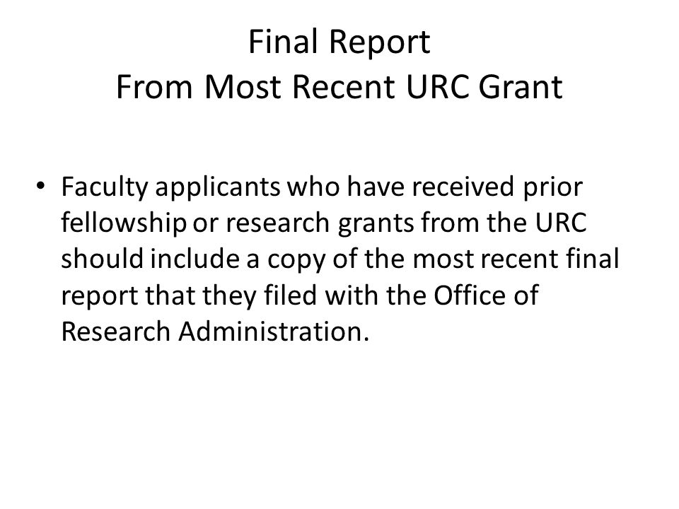Final Report From Most Recent URC Grant Faculty applicants who have received prior fellowship or research grants from the URC should include a copy of the most recent final report that they filed with the Office of Research Administration.