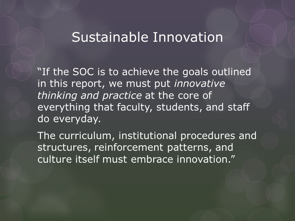 Sustainable Innovation If the SOC is to achieve the goals outlined in this report, we must put innovative thinking and practice at the core of everything that faculty, students, and staff do everyday.